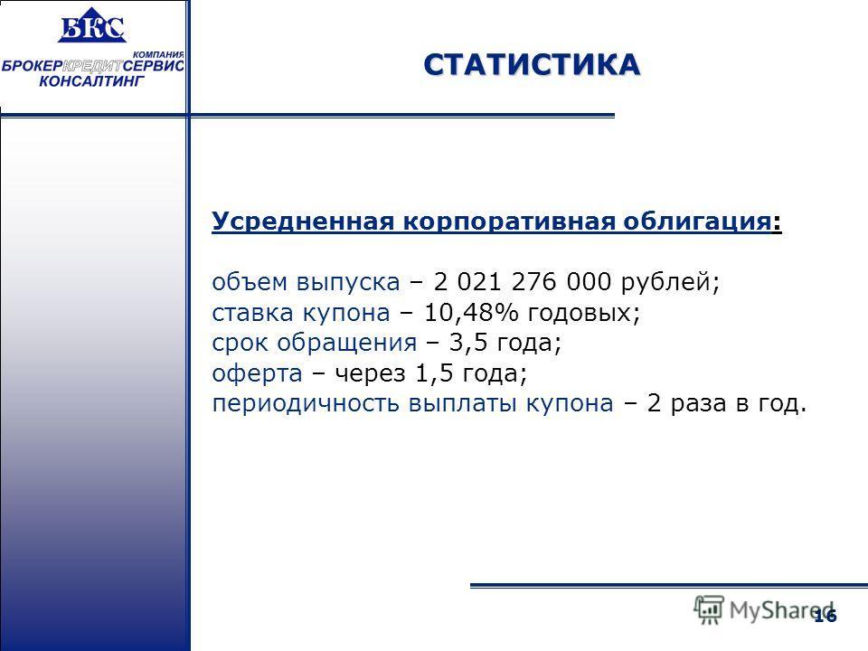 16 Усредненная корпоративная облигация: объем выпуска – 2 021 276 000 рублей; ставка купона – 10,48% годовых; срок обращения – 3,5 года; оферта – через 1,5 года; периодичность выплаты купона – 2 раза в год. СТАТИСТИКА
