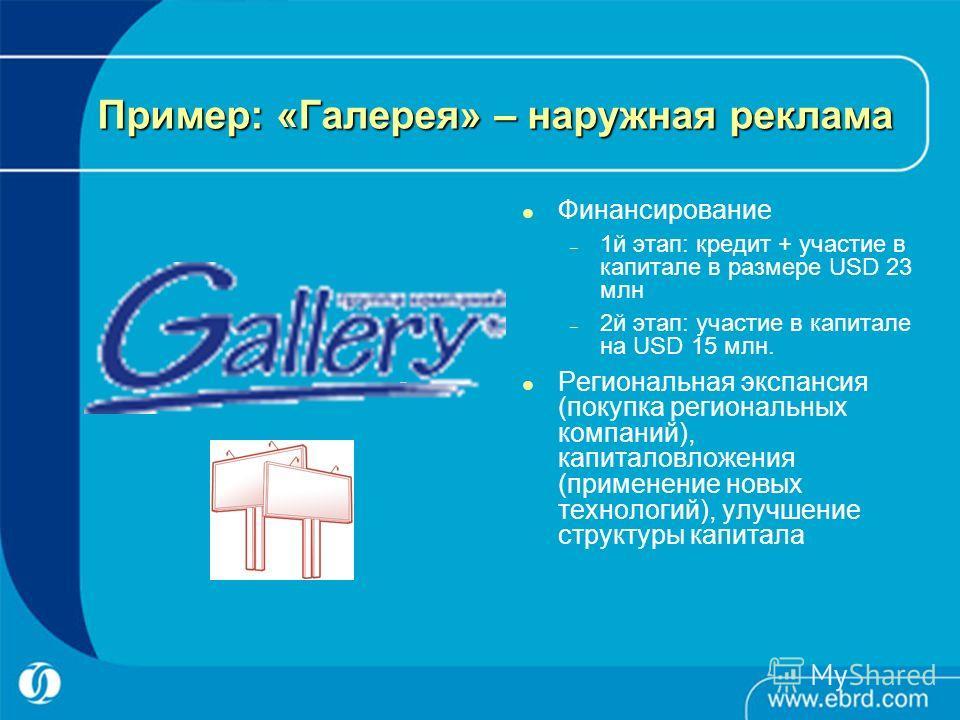 Пример: «Галерея» – наружная реклама Финансирование – 1й этап: кредит + участие в капитале в размере USD 23 млн – 2й этап: участие в капитале на USD 15 млн. Региональная экспансия (покупка региональных компаний), капиталовложения (применение новых те