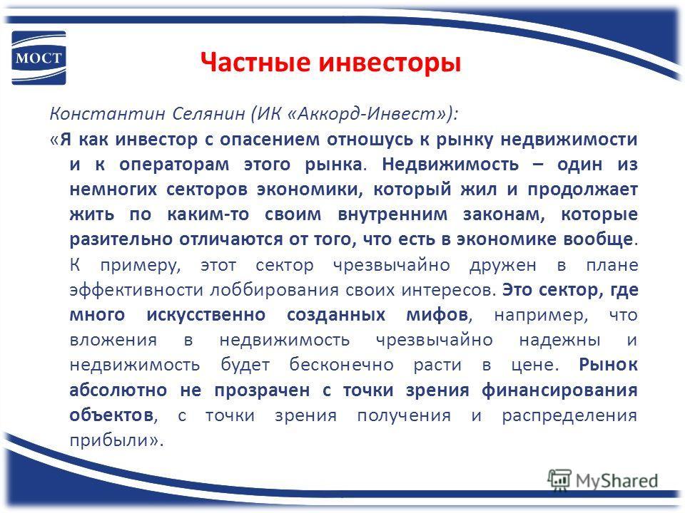Частные инвесторы Константин Селянин (ИК «Аккорд-Инвест»): «Я как инвестор с опасением отношусь к рынку недвижимости и к операторам этого рынка. Недвижимость – один из немногих секторов экономики, который жил и продолжает жить по каким-то своим внутр