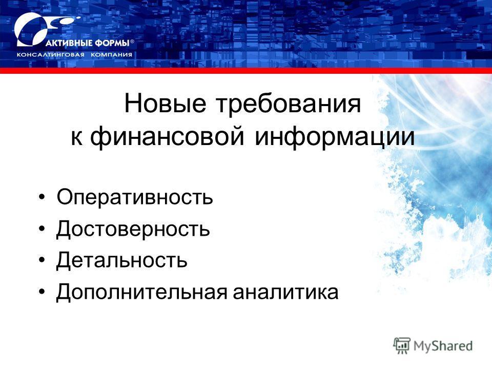 Новые требования к финансовой информации Оперативность Достоверность Детальность Дополнительная аналитика