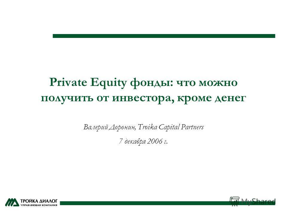 Private Equity фонды: что можно получить от инвестора, кроме денег Валерий Доронин, Troika Capital Partners 7 декабря 2006 г.