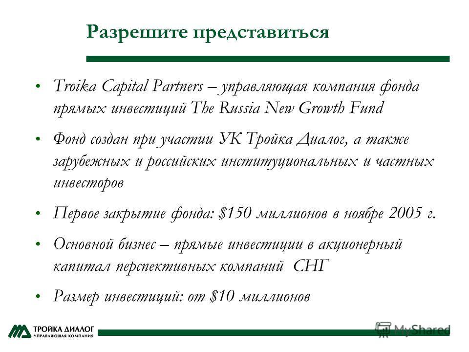 Разрешите представиться Troika Capital Partners – управляющая компания фонда прямых инвестиций The Russia New Growth Fund Фонд создан при участии УК Тройка Диалог, а также зарубежных и российских институциональных и частных инвесторов Первое закрытие