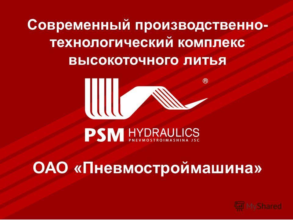 1 Современный производственно- технологический комплекс высокоточного литья ОАО «Пневмостроймашина»
