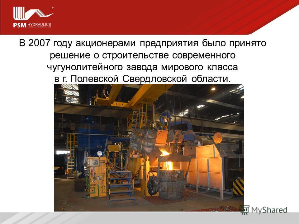 5 В 2007 году акционерами предприятия было принято решение о строительстве современного чугунолитейного завода мирового класса в г. Полевской Свердловской области.