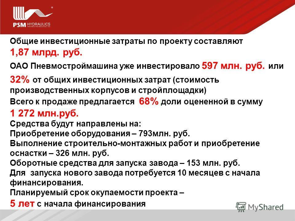 8 Общие инвестиционные затраты по проекту составляют 1,87 млрд. руб. ОАО Пневмостроймашина уже инвестировало 597 млн. руб. или 32% от общих инвестиционных затрат (стоимость производственных корпусов и стройплощадки) Всего к продаже предлагается 68% д