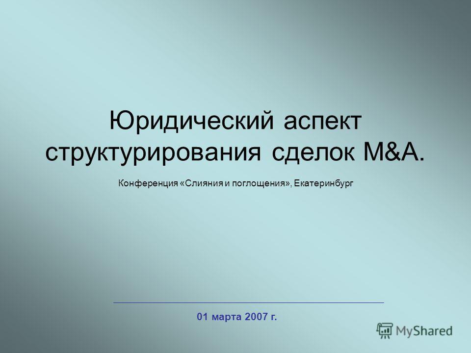 Юридический аспект структурирования сделок M&A. Конференция «Слияния и поглощения», Екатеринбург 01 марта 2007 г.