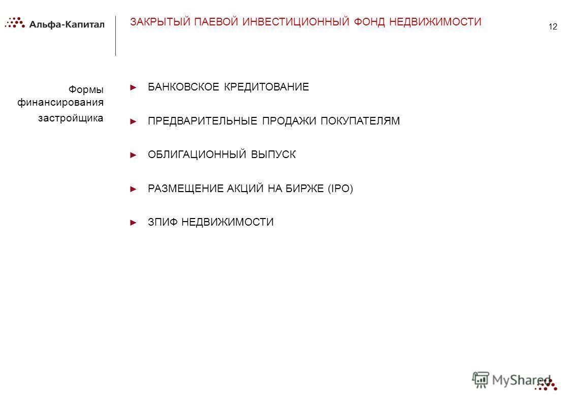 12 Формы финансирования застройщика ЗАКРЫТЫЙ ПАЕВОЙ ИНВЕСТИЦИОННЫЙ ФОНД НЕДВИЖИМОСТИ БАНКОВСКОЕ КРЕДИТОВАНИЕ ПРЕДВАРИТЕЛЬНЫЕ ПРОДАЖИ ПОКУПАТЕЛЯМ ОБЛИГАЦИОННЫЙ ВЫПУСК РАЗМЕЩЕНИЕ АКЦИЙ НА БИРЖЕ (IPO) ЗПИФ НЕДВИЖИМОСТИ