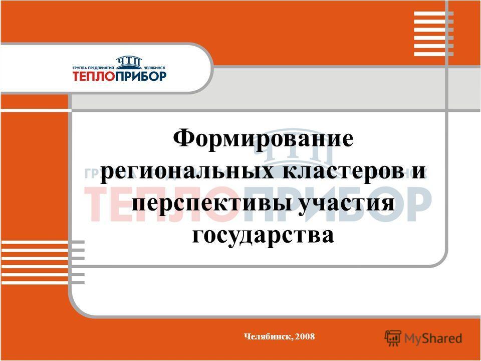 Формирование региональных кластеров и перспективы участия государства Челябинск, 2008