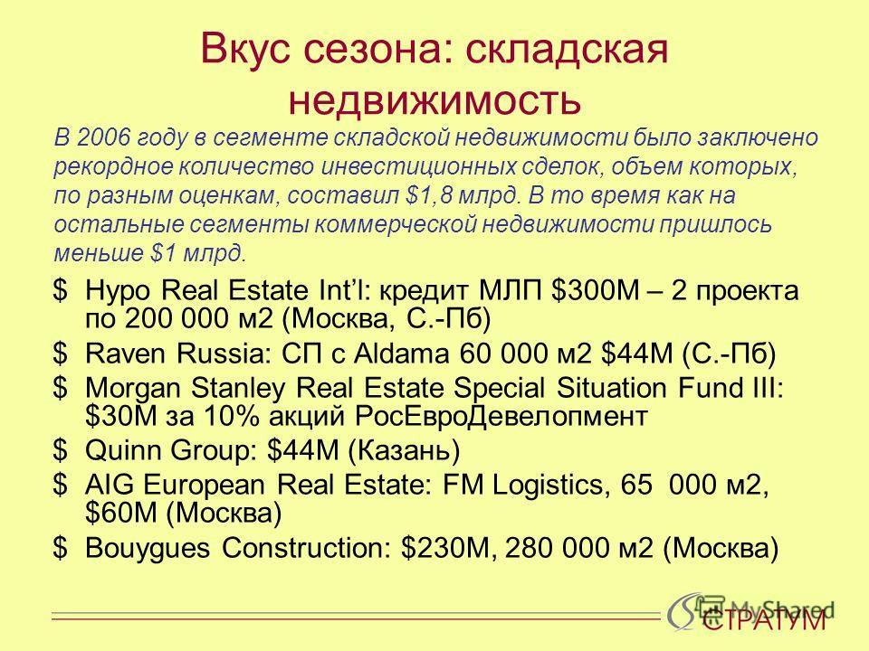 Вкус сезона: складская недвижимость $Hypo Real Estate Intl: кредит МЛП $300М – 2 проекта по 200 000 м2 (Москва, С.-Пб) $Raven Russia: СП с Aldama 60 000 м2 $44M (С.-Пб) $Morgan Stanley Real Estate Special Situation Fund III: $30M за 10% акций РосЕвро