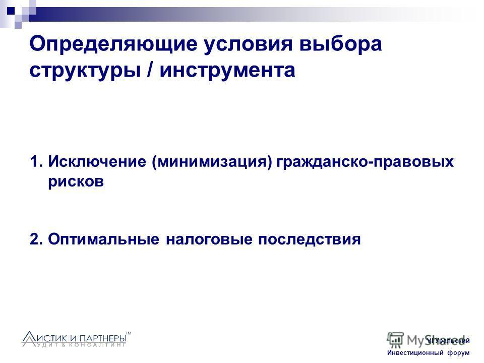 Vl Уральский Инвестиционный форум Определяющие условия выбора структуры / инструмента 1.Исключение (минимизация) гражданско-правовых рисков 2.Оптимальные налоговые последствия