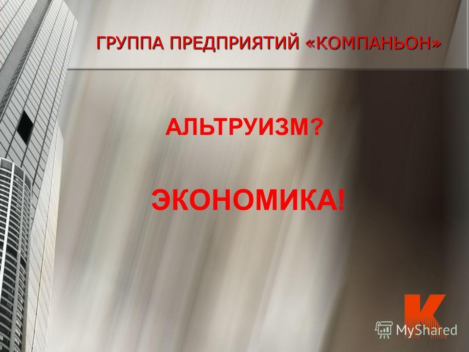 ГРУППА ПРЕДПРИЯТИЙ «КОМПАНЬОН» АЛЬТРУИЗМ? ЭКОНОМИКА!