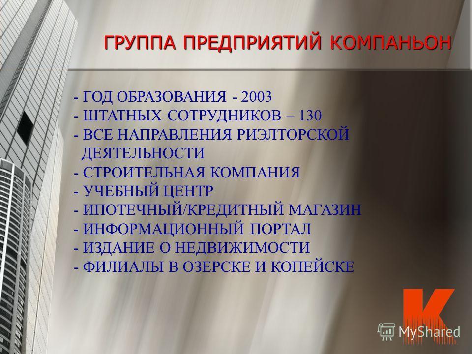 ГРУППА ПРЕДПРИЯТИЙ КОМПАНЬОН - ГОД ОБРАЗОВАНИЯ - 2003 - ШТАТНЫХ СОТРУДНИКОВ – 130 - ВСЕ НАПРАВЛЕНИЯ РИЭЛТОРСКОЙ ДЕЯТЕЛЬНОСТИ - СТРОИТЕЛЬНАЯ КОМПАНИЯ - УЧЕБНЫЙ ЦЕНТР - ИПОТЕЧНЫЙ/КРЕДИТНЫЙ МАГАЗИН - ИНФОРМАЦИОННЫЙ ПОРТАЛ - ИЗДАНИЕ О НЕДВИЖИМОСТИ - ФИЛИ