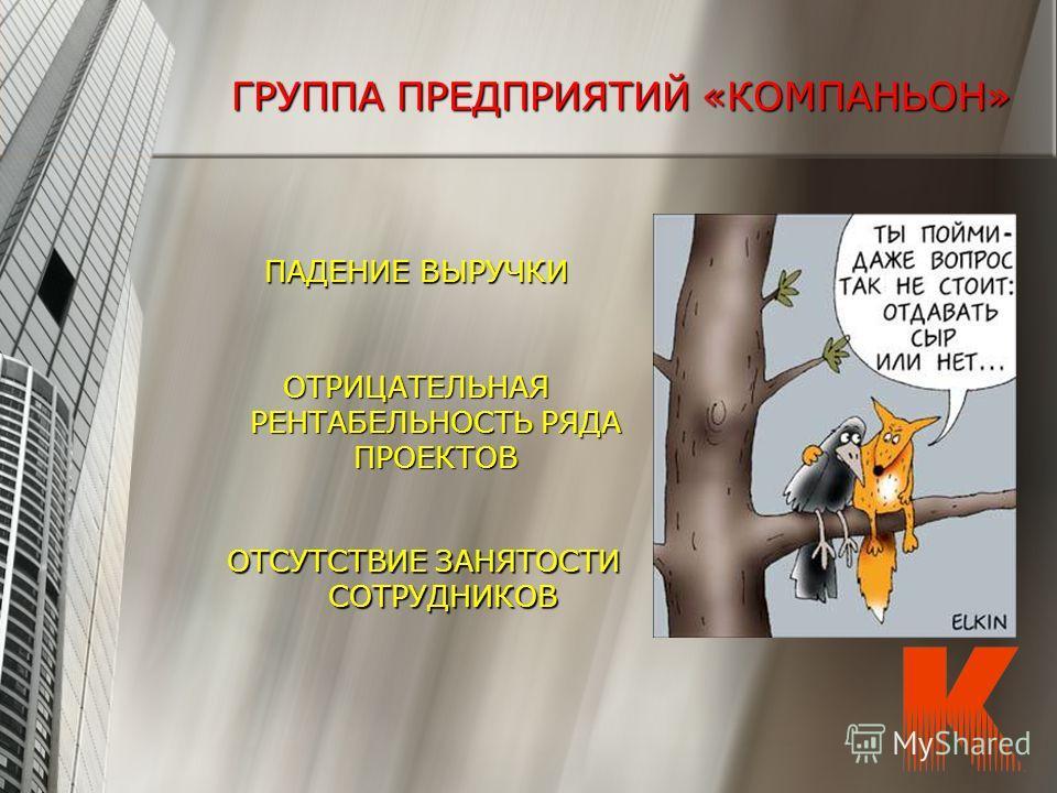 ГРУППА ПРЕДПРИЯТИЙ «КОМПАНЬОН» ПАДЕНИЕ ВЫРУЧКИ ОТРИЦАТЕЛЬНАЯ РЕНТАБЕЛЬНОСТЬ РЯДА ПРОЕКТОВ ОТСУТСТВИЕ ЗАНЯТОСТИ СОТРУДНИКОВ