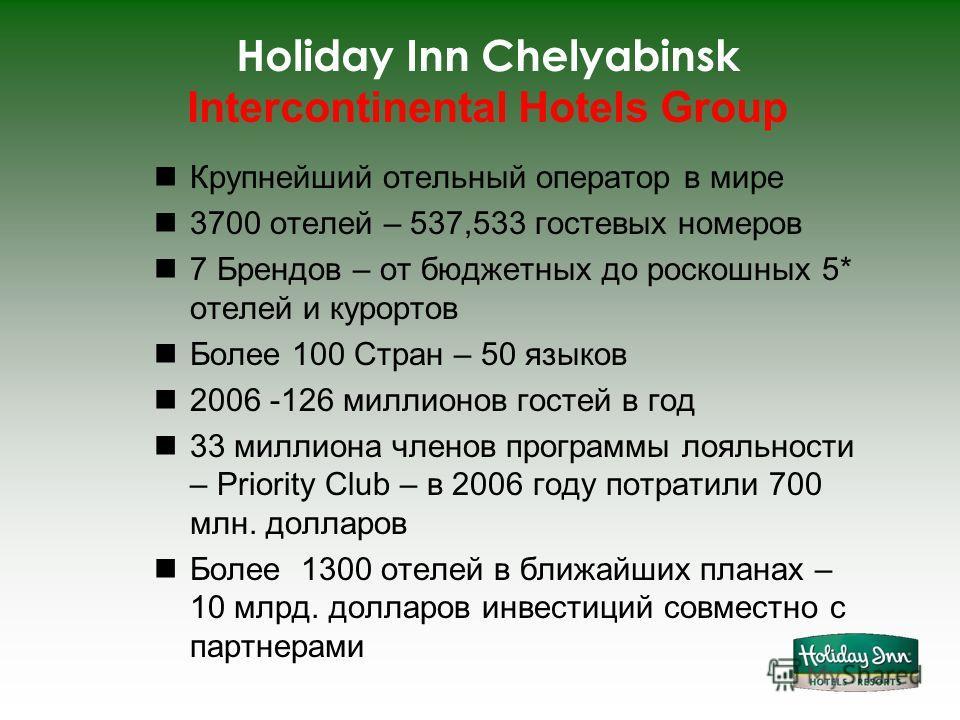 Holiday Inn Chelyabinsk Intercontinental Hotels Group Крупнейший отельный оператор в мире 3700 отелей – 537,533 гостевых номеров 7 Брендов – от бюджетных до роскошных 5* отелей и курортов Более 100 Стран – 50 языков 2006 -126 миллионов гостей в год 3