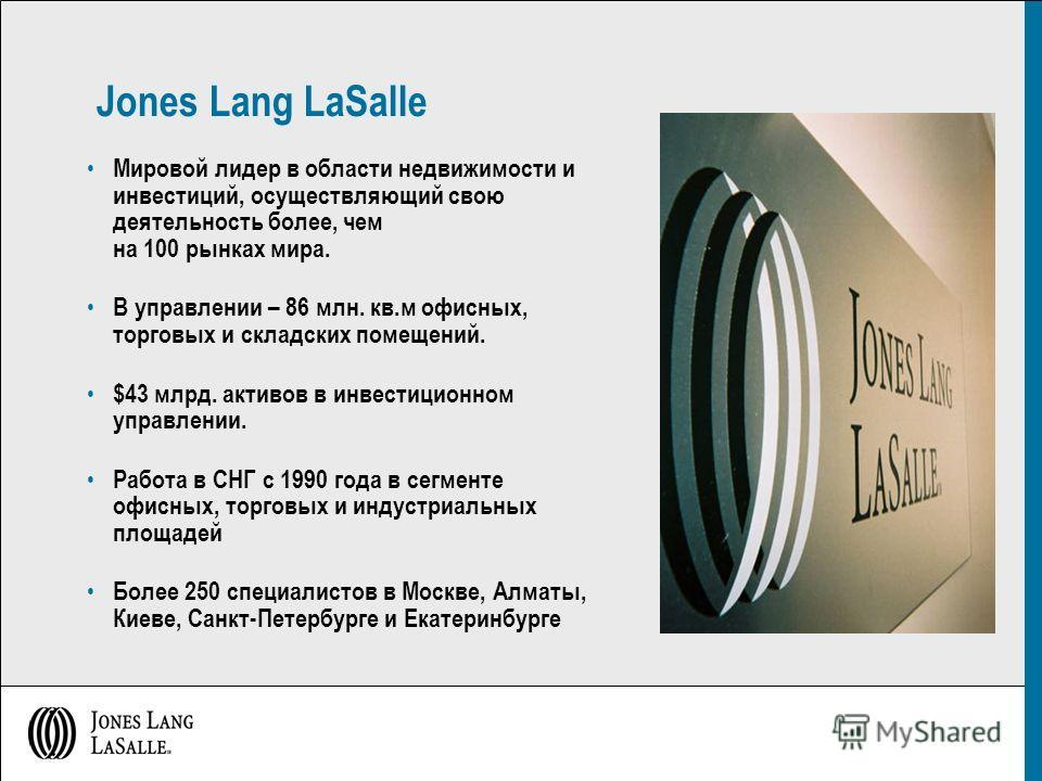 Jones Lang LaSalle Мировой лидер в области недвижимости и инвестиций, осуществляющий свою деятельность более, чем на 100 рынках мира. В управлении – 86 млн. кв.м офисных, торговых и складских помещений. $43 млрд. активов в инвестиционном управлении.