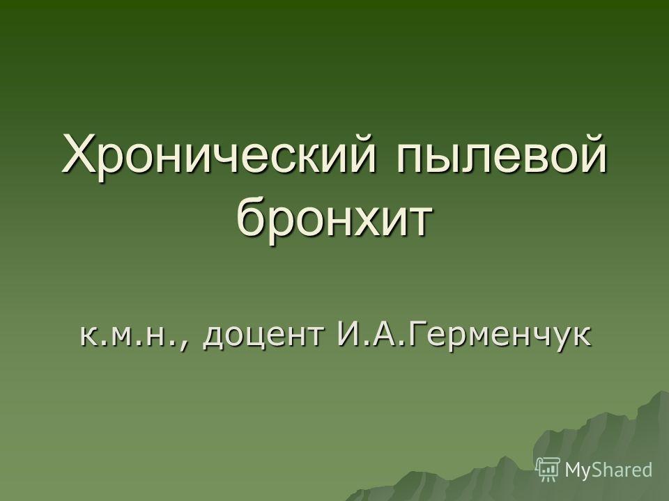 Хронический пылевой бронхит к.м.н., доцент И.А.Герменчук