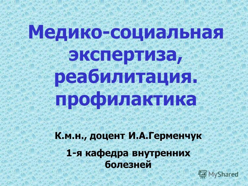 Медико-социальная экспертиза, реабилитация. профилактика К.м.н., доцент И.А.Герменчук 1-я кафедра внутренних болезней