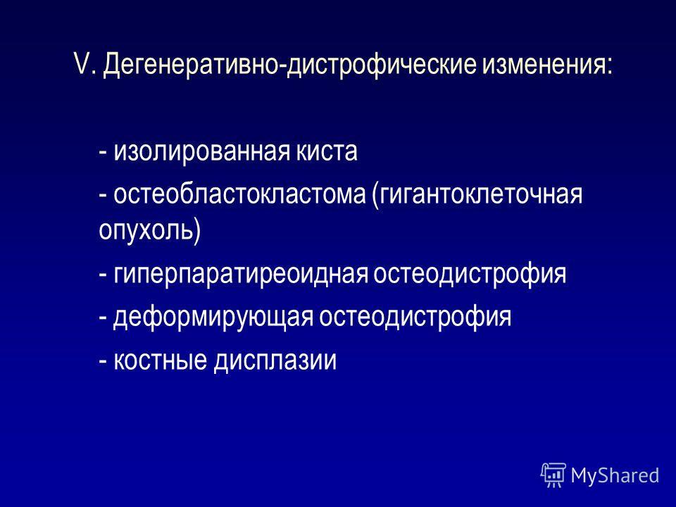 V. Дегенеративно-дистрофические изменения: - изолированная киста - остеобластокластома (гигантоклеточная опухоль) - гиперпаратиреоидная остеодистрофия - деформирующая остеодистрофия - костные дисплазии