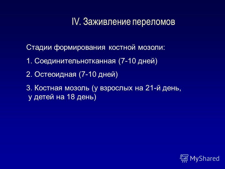 IV. Заживление переломов Стадии формирования костной мозоли: 1. Соединительнотканная (7-10 дней) 2. Остеоидная (7-10 дней) 3. Костная мозоль (у взрослых на 21-й день, у детей на 18 день)