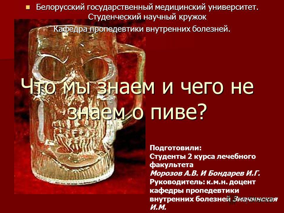 Что мы знаем и чего не знаем о пиве? Белорусский государственный медицинский университет. Студенческий научный кружок Белорусский государственный медицинский университет. Студенческий научный кружок Кафедра пропедевтики внутренних болезней. Подготови