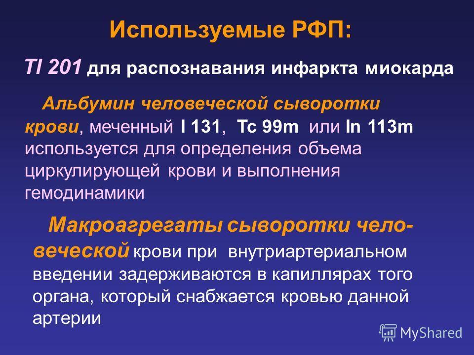 Tl 201 для распознавания инфаркта миокарда Используемые РФП: Альбумин человеческой сыворотки крови, меченный I 131, Tc 99m или In 113m используется для определения объема циркулирующей крови и выполнения гемодинамики Макроагрегаты сыворотки чело- веч