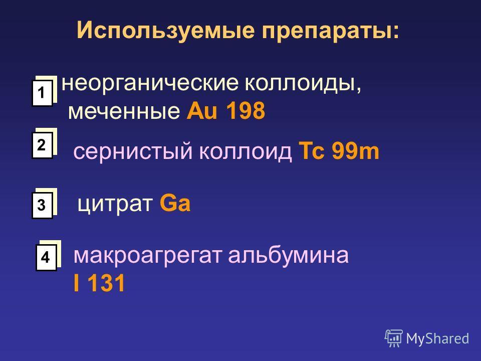 Используемые препараты: неорганические коллоиды, меченные Au 198 сернистый коллоид Tc 99m 1 1 2 2 3 3 цитрат Ga 4 4 макроагрегат альбумина I 131