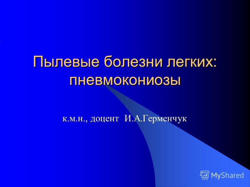 Пылевые болезни легких: пневмокониозы к.м.н., доцент И.А.Герменчук