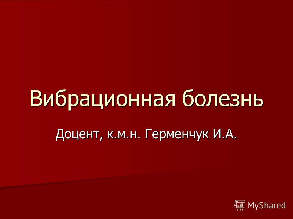 Вибрационная болезнь Доцент, к.м.н. Герменчук И.А.