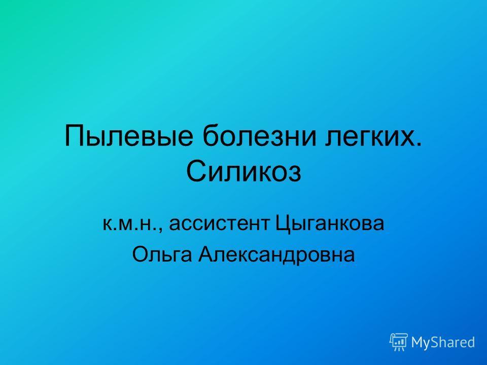 Пылевые болезни легких. Силикоз к.м.н., ассистент Цыганкова Ольга Александровна