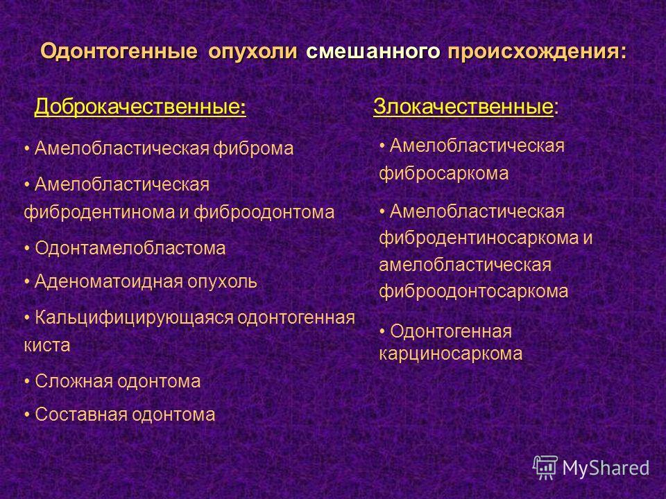 40 Амелобластическая фиброма Амелобластическая фибродентинома и фиброодонтома Одонтамелобластома Аденоматоидная опухоль Кальцифицирующаяся одонтогенная киста Сложная одонтома Составная одонтома Одонтогенные опухоли смешанного происхождения: Доброкаче