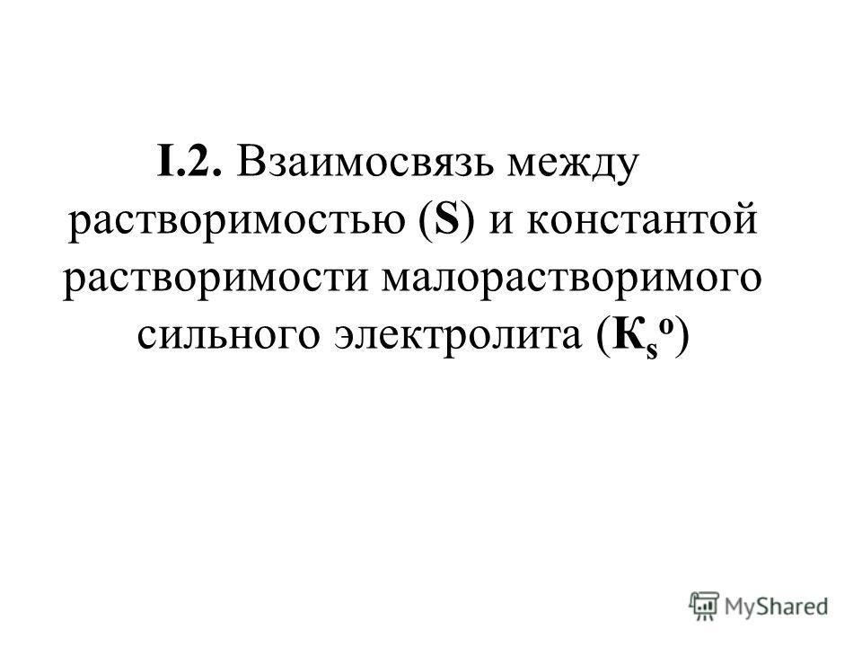 I.2. Взаимосвязь между растворимостью (S) и константой растворимости малорастворимого сильного электролита (К s о )