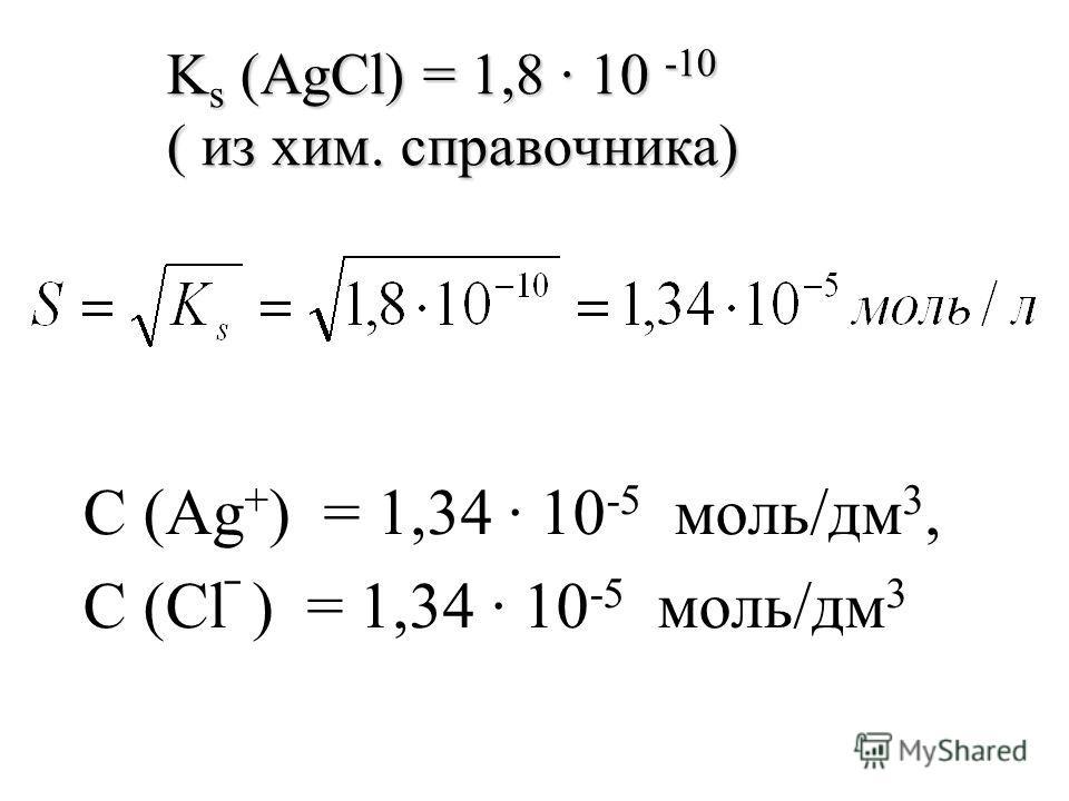 С (Ag + ) = 1,34 10 -5 моль/дм 3, С (Cl ) = 1,34 10 -5 моль/дм 3 K s (AgCl) = 1,8 10 -10 ( из хим. справочника)