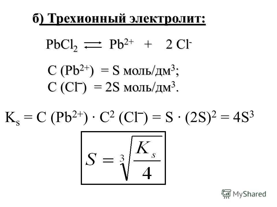K s = С (Pb 2+ ) С 2 (Cl) = S (2S) 2 = 4S 3 б) Трехионный электролит: PbCl 2 Pb 2+ + 2 Cl - С (Pb 2+ ) = S моль/дм 3 ; С (Cl) = 2S моль/дм 3.