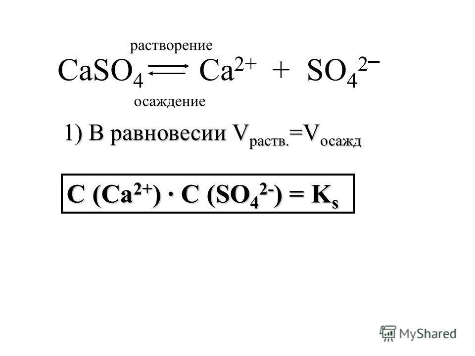 CaSO 4 Ca 2+ + SO 4 2 1) В равновесии V раств. =V осажд С (Ca 2+ ) С (SO 4 2- ) = K s растворение осаждение