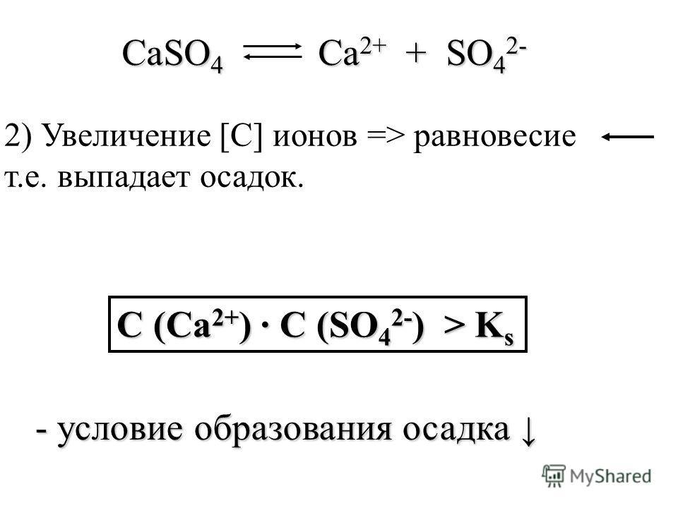 CaSO 4 Ca 2+ + SO 4 2- С (Ca 2+ ) С (SO 4 2- ) > K s - условие образования осадка - условие образования осадка 2) Увеличение [С] ионов => равновесие т.е. выпадает осадок.