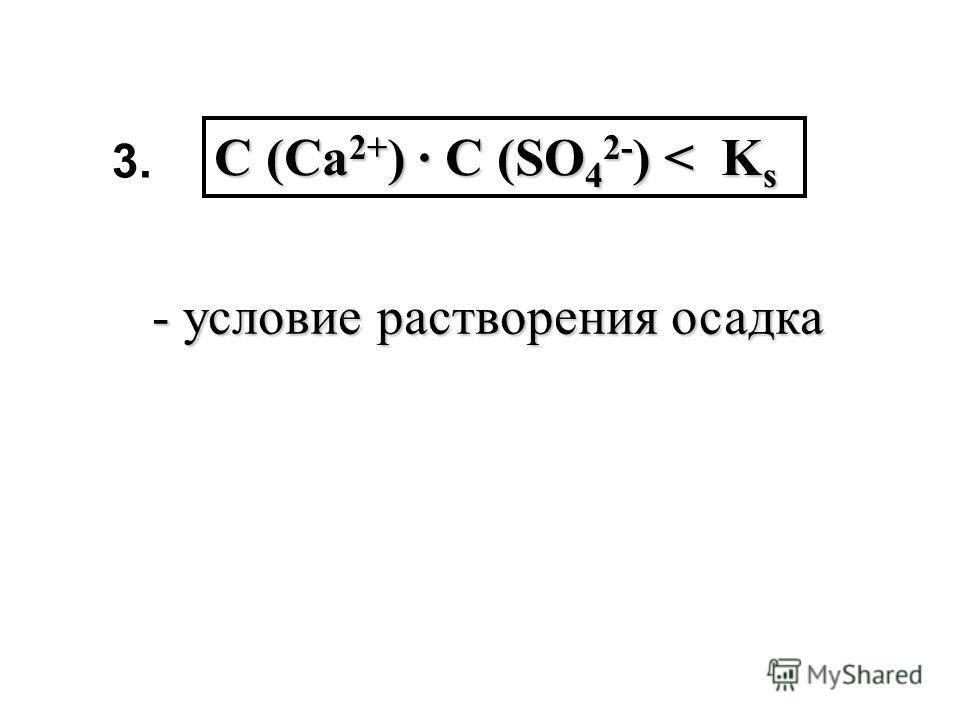 С (Ca 2+ ) С (SO 4 2- ) < K s - условие растворения осадка 3.3.