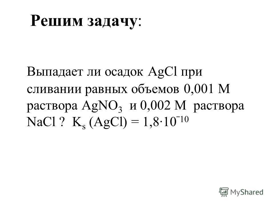 Решим задачу: Выпадает ли осадок AgCl при сливании равных объемов 0,001 М раствора AgNO 3 и 0,002 М раствора NaCl ? K s (AgCl) = 1,810 10