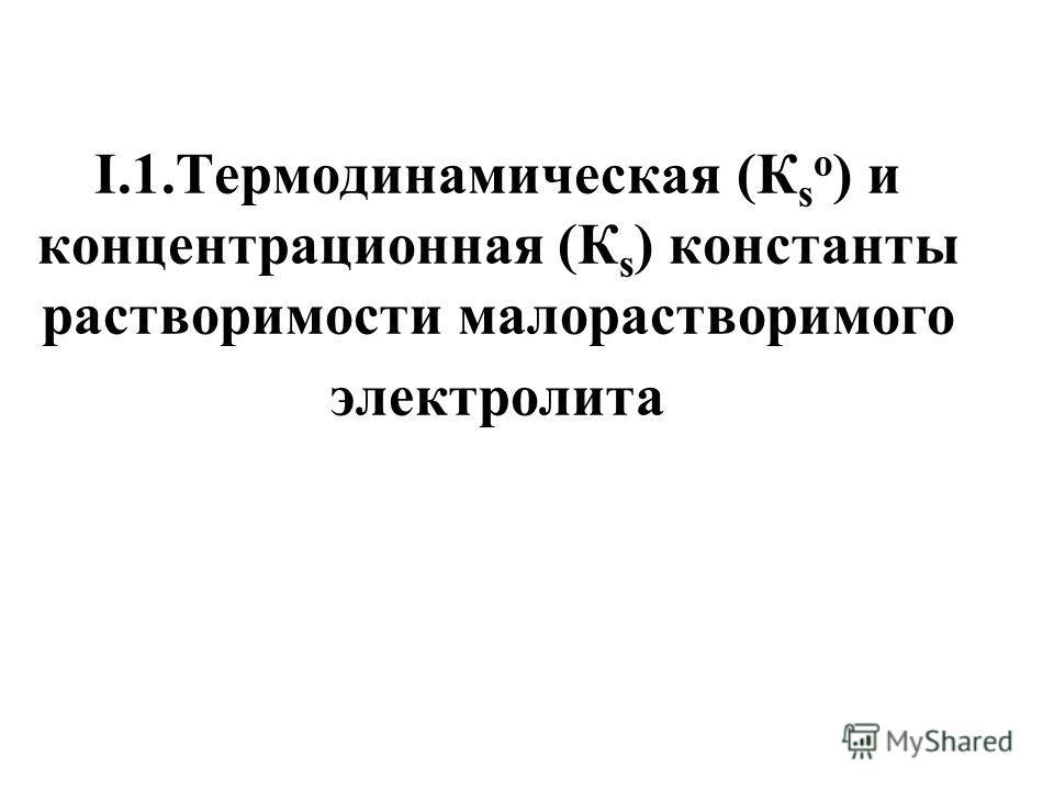 I.1.Термодинамическая (К s о ) и концентрационная (К s ) константы растворимости малорастворимого электролита