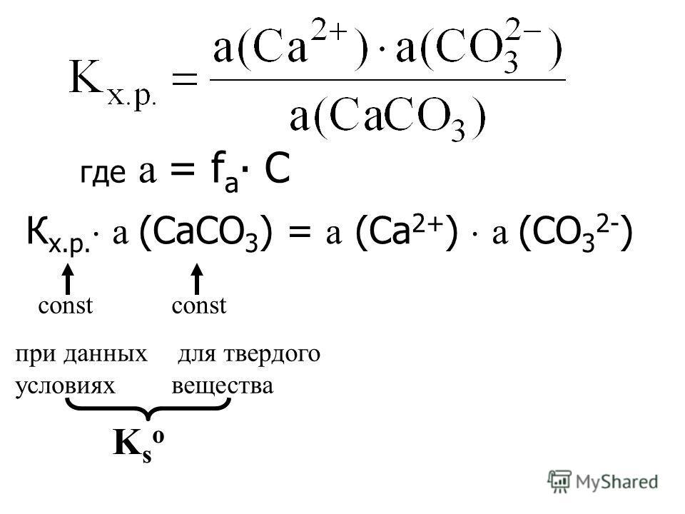 где а = f а С К х.р. а (CaСО 3 ) = а (Са 2+ ) а (СО 3 2- ) KsoKso соnst при данных условиях const для твердого вещества