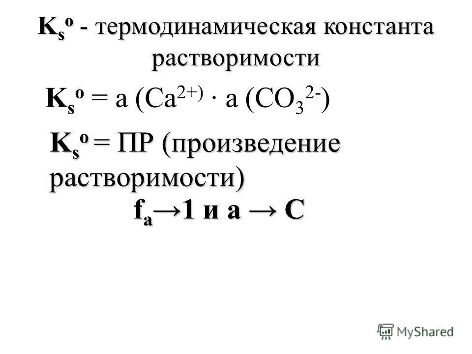 K s о = а (Са 2+) а (СО 3 2- ) K s о - термодинамическая константа растворимости K s о = ПР (произведение растворимости) f a 1 и а С f a 1 и а С