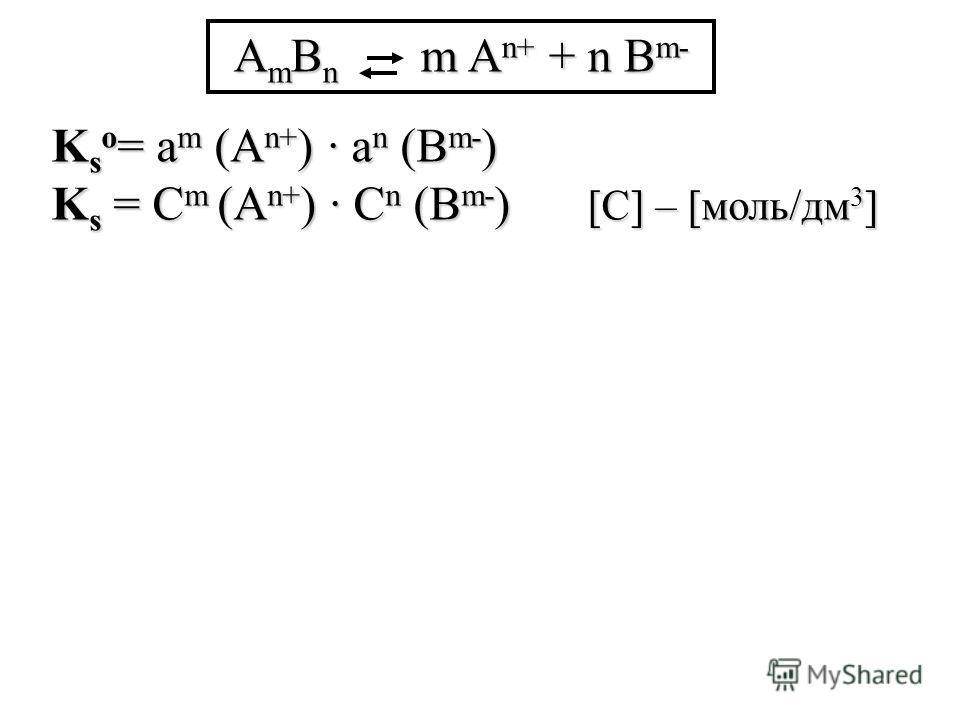 K s о = а m (A n+ ) а n (B m- ) K s = С m (A n+ ) С n (B m- ) [С] – [моль/дм 3 ] A m B n m A n+ + n B m-