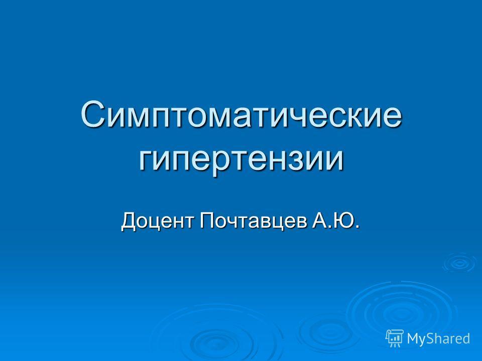 Симптоматические гипертензии Доцент Почтавцев А.Ю.