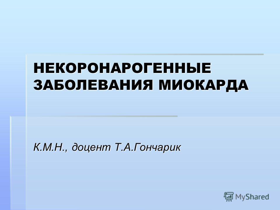 НЕКОРОНАРОГЕННЫЕ ЗАБОЛЕВАНИЯ МИОКАРДА К.М.Н., доцент Т.А.Гончарик