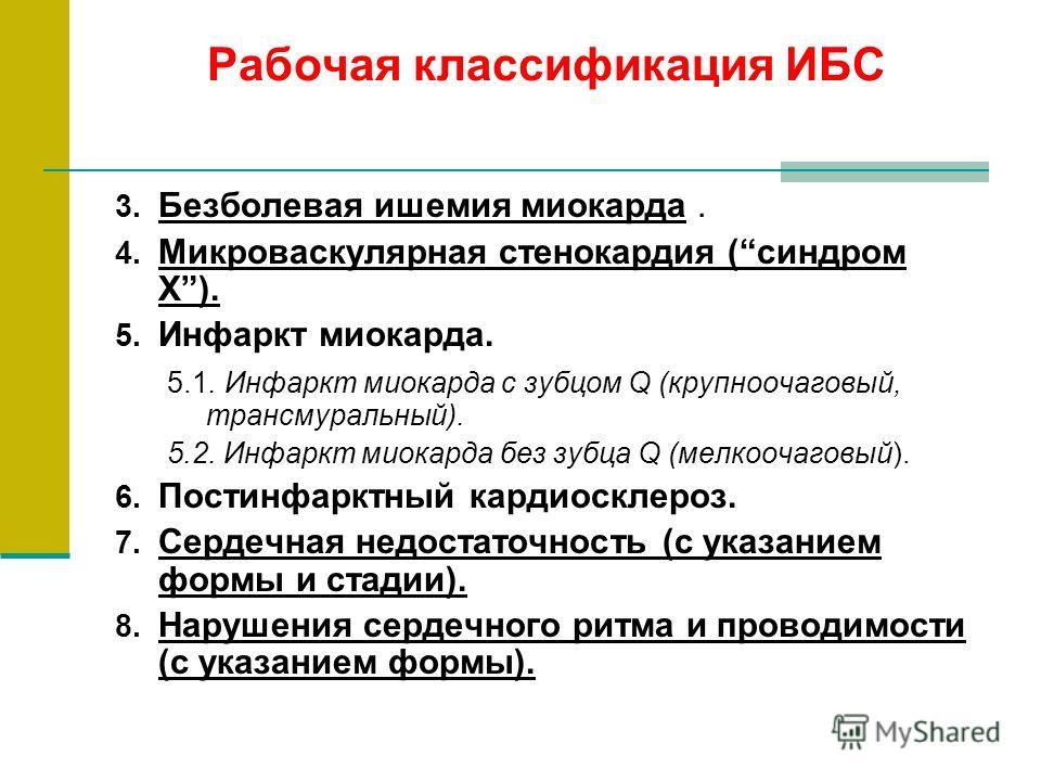Рабочая классификация ИБС 3. Безболевая ишемия миокарда. 4. Микроваскулярная стенокардия (синдром Х). 5. Инфаркт миокарда. 5.1. Инфаркт миокарда с зубцом Q (крупноочаговый, трансмуральный). 5.2. Инфаркт миокарда без зубца Q (мелкоочаговый). 6. Постин
