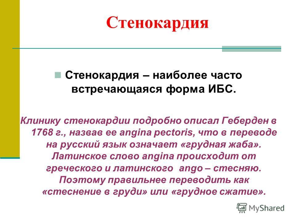 Стенокардия Стенокардия – наиболее часто встречающаяся форма ИБС. Клинику стенокардии подробно описал Геберден в 1768 г., назвав ее angina pectoris, что в переводе на русский язык означает «грудная жаба». Латинское слово angina происходит от греческо