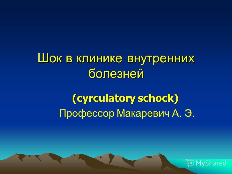 Шок в клинике внутренних болезней Профессор Макаревич А. Э. (cyrculatory schock)