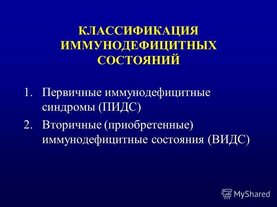 КЛАССИФИКАЦИЯ ИММУНОДЕФИЦИТНЫХ СОСТОЯНИЙ 1.Первичные иммунодефицитные синдромы (ПИДС) 2.Вторичные (приобретенные) иммунодефицитные состояния (ВИДС)