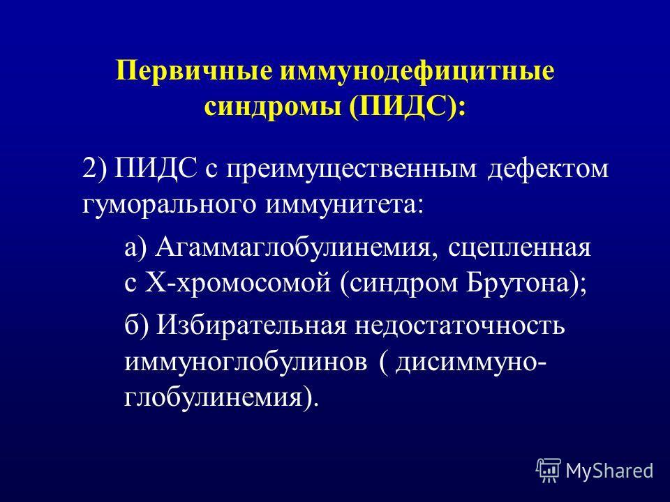 Первичные иммунодефицитные синдромы (ПИДС): 2) ПИДС с преимущественным дефектом гуморального иммунитета: а) Агаммаглобулинемия, сцепленная с Х-хромосомой (синдром Брутона); б) Избирательная недостаточность иммуноглобулинов ( дисиммуно- глобулинемия).