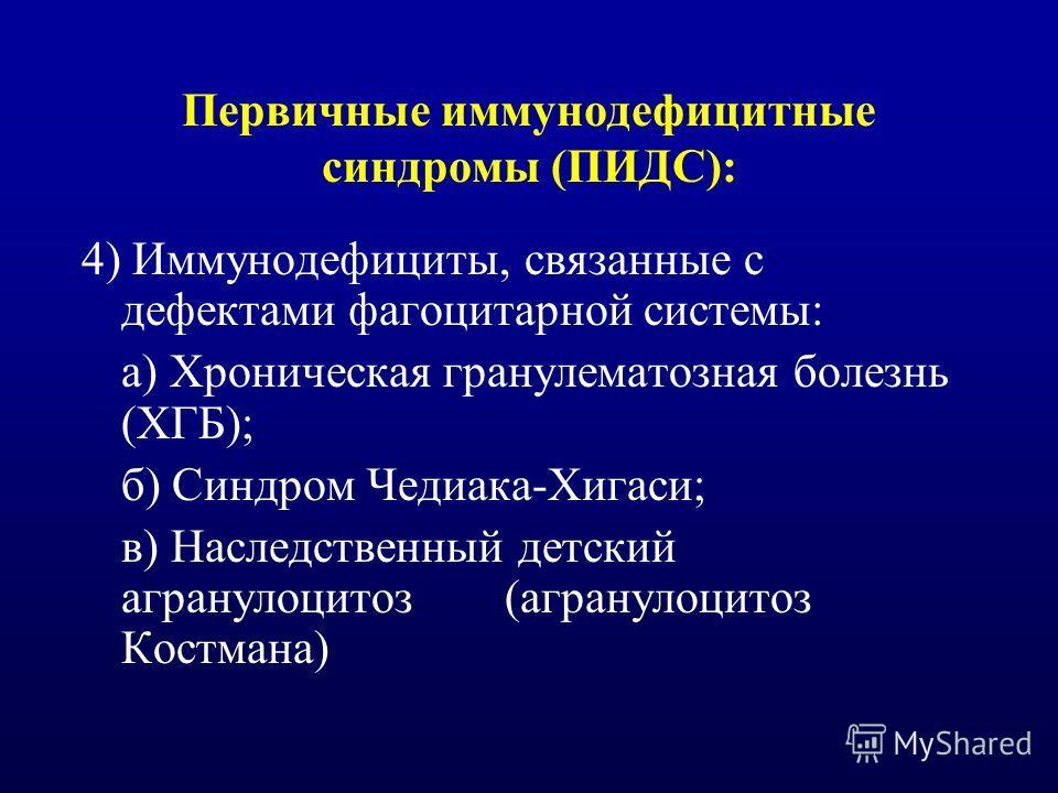 Первичные иммунодефицитные синдромы (ПИДС): 4) Иммунодефициты, связанные с дефектами фагоцитарной системы: а) Хроническая гранулематозная болезнь (ХГБ); б) Синдром Чедиака-Хигаси; в) Наследственный детский агранулоцитоз (агранулоцитоз Костмана)