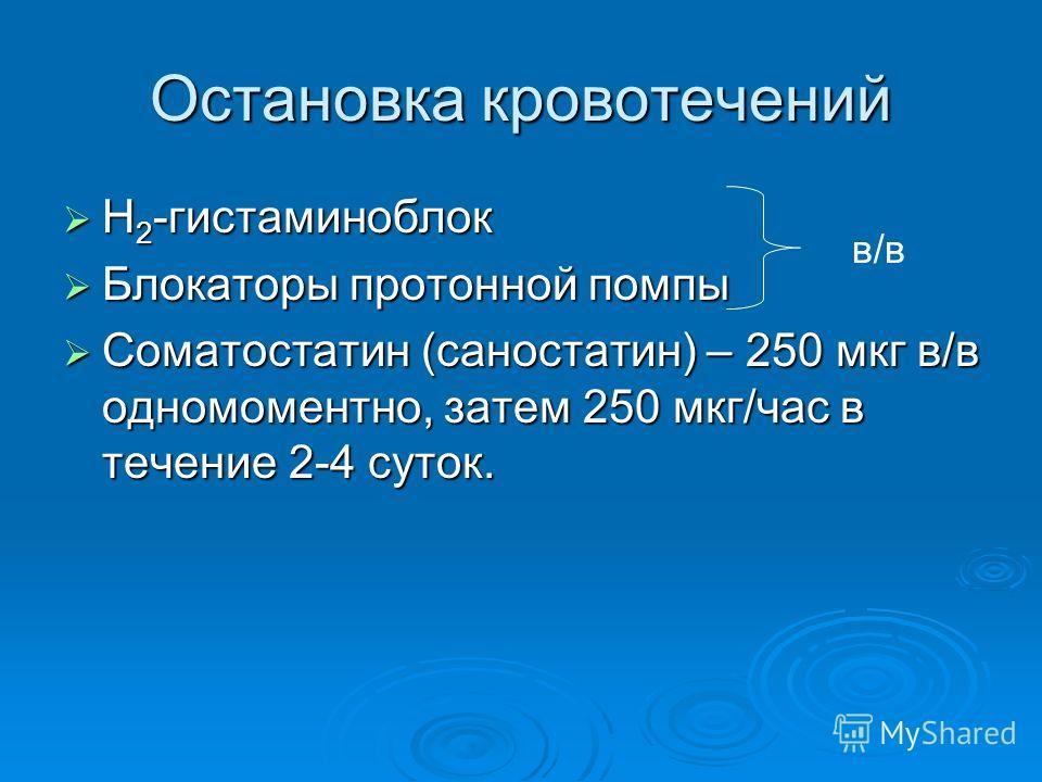 Остановка кровотечений Н 2 -гистаминоблок Н 2 -гистаминоблок Блокаторы протонной помпы Блокаторы протонной помпы Соматостатин (саностатин) – 250 мкг в/в одномоментно, затем 250 мкг/час в течение 2-4 суток. Соматостатин (саностатин) – 250 мкг в/в одно